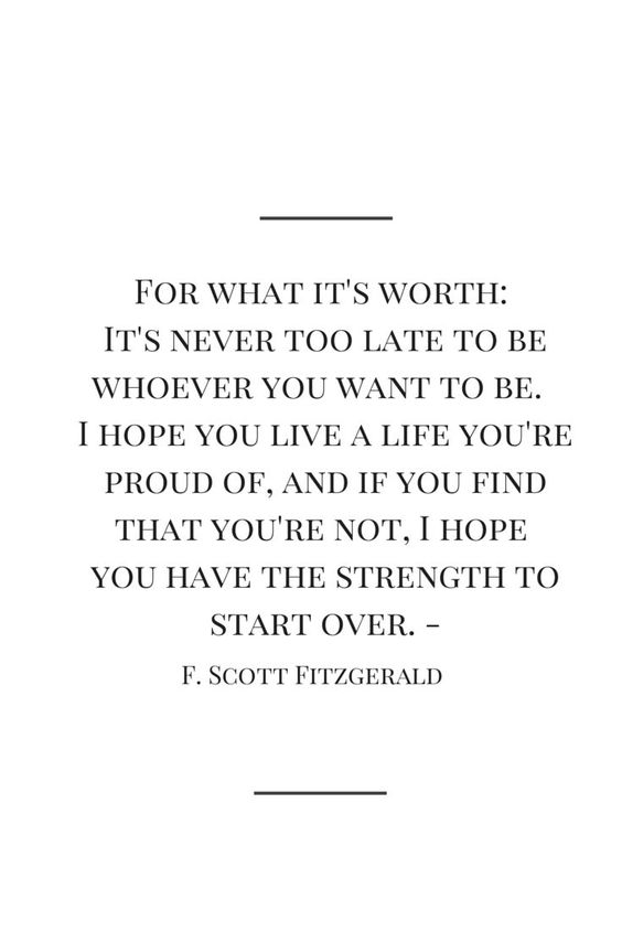 For what it's worth: It's never too late to be whoever you want to be. I hope you live a life you're proud of, and if you find that you're not, I hope you have the strength to start over. -F. Scott Fitzgerald                                                                                                                                                      More: