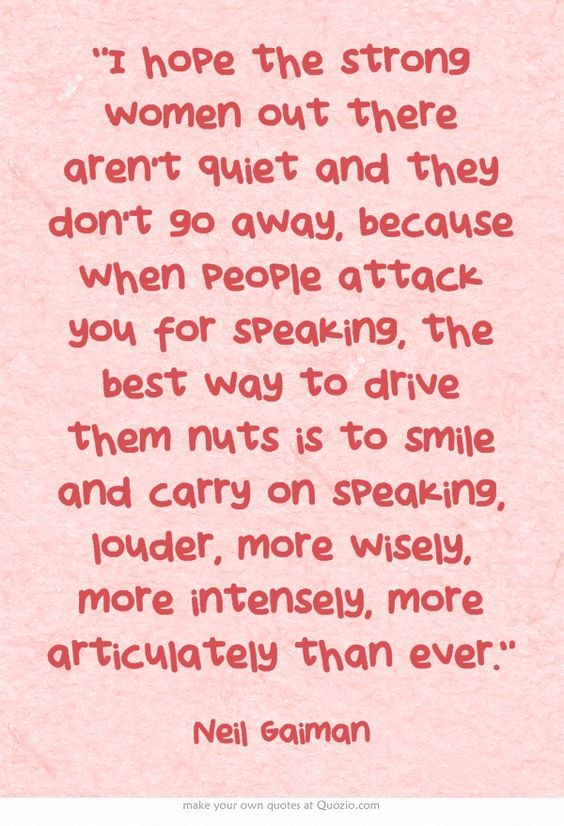 "when people attack you for speaking, the best way to drive them nuts is to smile and carry on speaking, louder, more wisely, more intensely, more articulately than ever.""   - Neil Gaiman:"