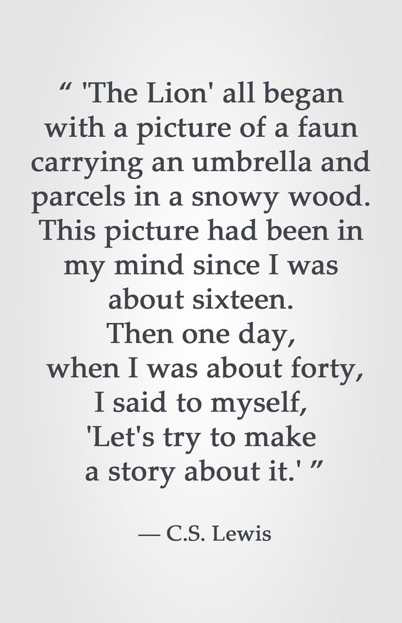 """"""" 'The Lion' all began with a picture of a faun carrying an umbrella and parcels in a snowy wood. This picture had been in my mind since I was about sixteen. Then one day, when I was about forty, I said to myself, 'Let's try to make a story about it.' """" ― C.S. Lewis"""