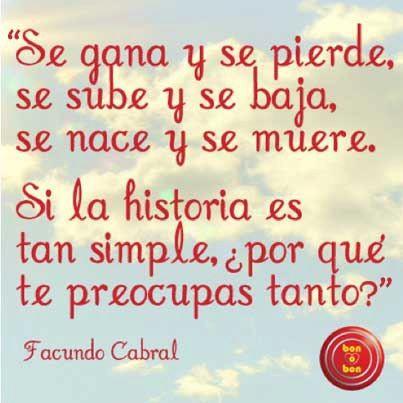 """""""Se gana y se pierde, se sube y se baja, se nace y se muere. Si la historia es tan simple, ¿por qué te preocupas tanto?""""    Facundo Cabral"""