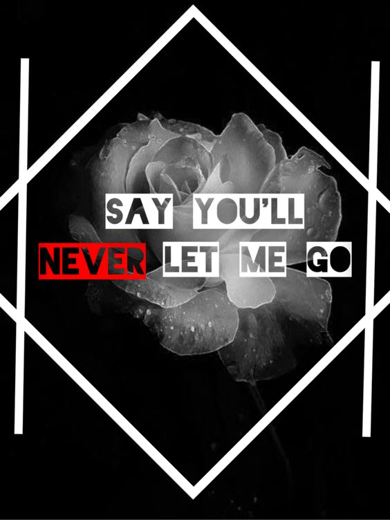 Say you'll never let me go...
