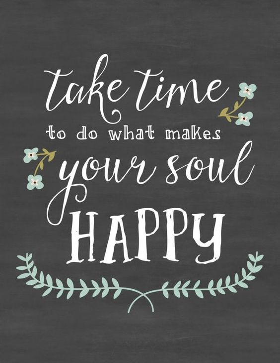Take time to do what makes your soul happy.: