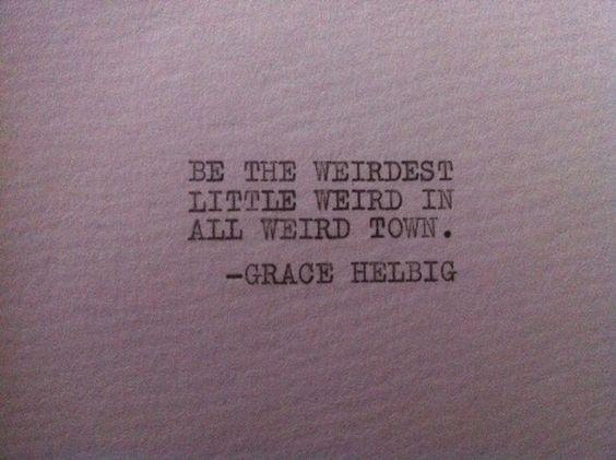 Be the weirdest little weird in all weird town - Grace Helbig