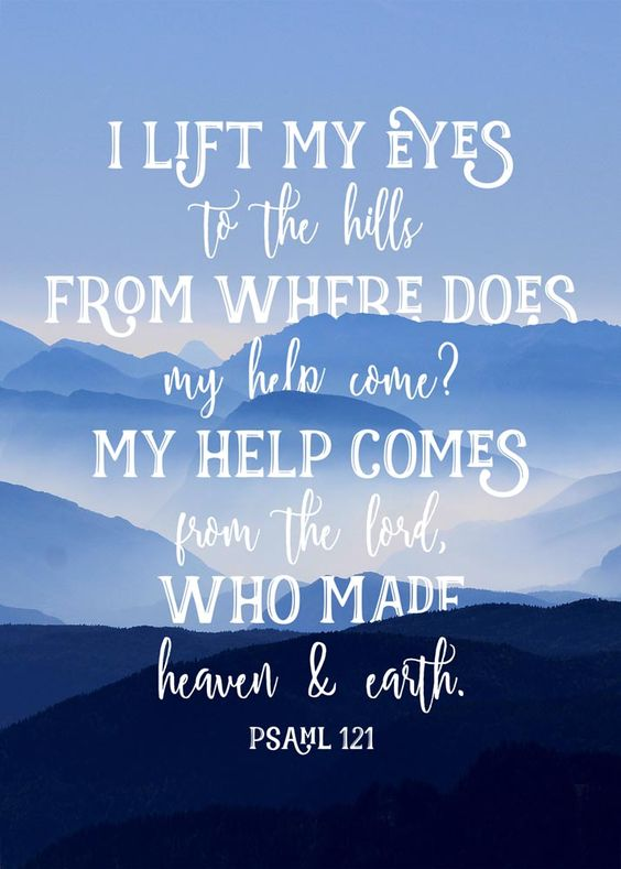 $5I lift my eyes unto the hills. Where will my help come from? My help comes from the Lord, the Maker of heaven and earth.: