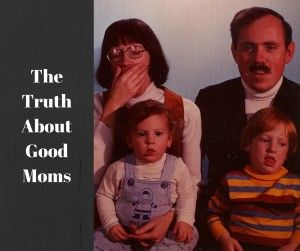 The Truth About Good Moms