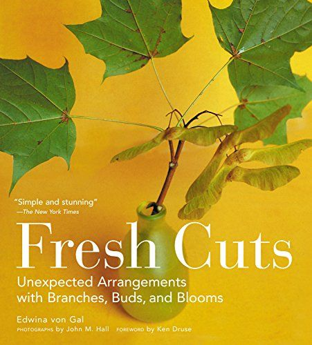 Fresh Cuts: Unexpected Arrangements with Branches, Buds, and Blooms: Ken Druse, Edwina Von Gal, John M. Hall