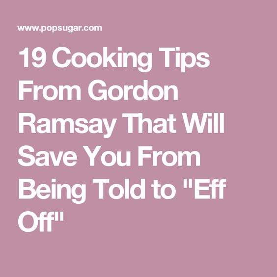 "19 Cooking Tips From Gordon Ramsay That Will Save You From Being Told to ""Eff Off"""