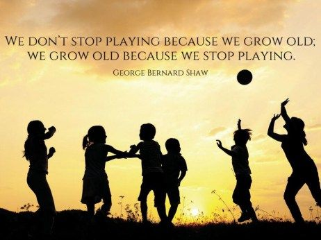 """We don't stop playing because we grow old; we grow old because we stop playing."" - George Bernard Shaw"