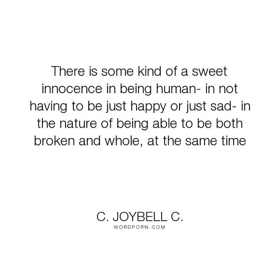 """C. JoyBell C. - """"There is some kind of a sweet innocence in being human- in not having to be just..."""". life, inspirational, happiness, inspirational-quotes, sadness, living, humanity, life-and-living, human-nature, human, inspiring, humanism, being-human"""