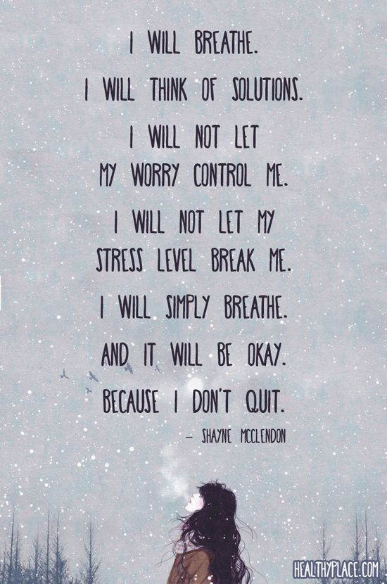 Quote on anxiety: I will breathe. I will think of solutions, I will not let my worry control me. I will not let my stress level break me. I will simply breathe. And it will be okay. Because I don't quit. -Shayne McClendon. www.HealthyPlace.com: