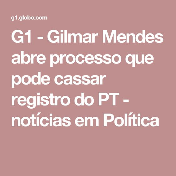 G1 - Gilmar Mendes abre processo que pode cassar registro do PT - notícias em Política