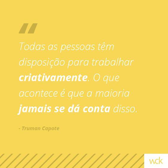 """""""Todas as pessoas têm disposição para trabalhar criativamente. O que acontece é que a maioria jamais se dá conta disso."""" - Truman Capote"""