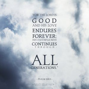 """""""For the Lord is good and his love endures forever; his faithfulness continues through all generations."""" (PSALM 100:5) // @rairving97 , rachel-irving.com // faith, hope, good, God, Jesus, generations, love, forever, scripture, blog, blogging"""