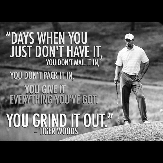 """Days when you just don't have it, you don't mail it in.  You don't pack it in.  You give it everything you've got.  You grind it out.""  -Tiger Woods"