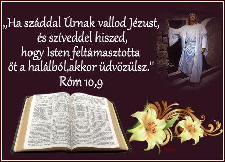"""""""Ha tehát száddal Úrnak vallod Jézust, és szíveddel hiszed, hogy az Isten feltámasztotta őt a halálból, akkor üdvözülsz."""" Róma 10,9"""