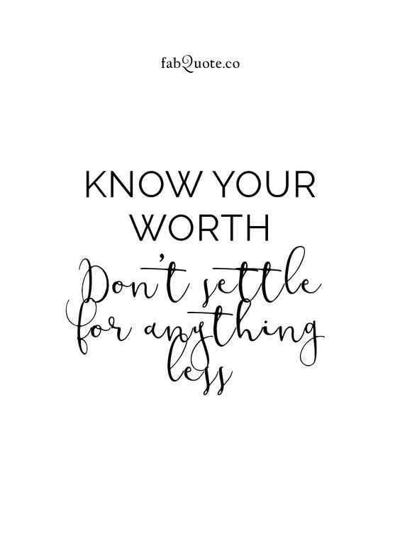 """""""Know your worth. Don't settle for anything less."""""""
