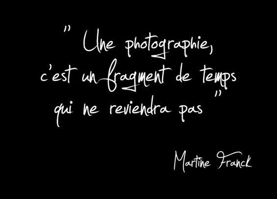 """""""Une photographie, c'est un fragment de temps qui ne reviendra pas."""" - [Martine Franck]"""