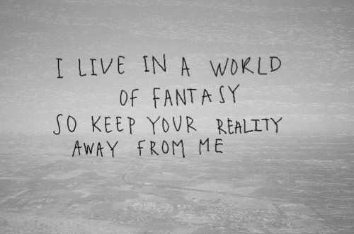 I live in a world of fantasy so keep your reality away from me.