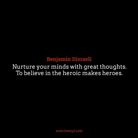"""""""Nurture your minds with great thoughts. To believe in the heroic makes heroes."""", Benjamin Disraeli"""