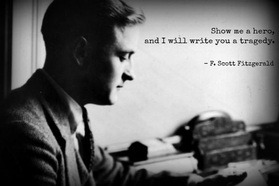 """Show me a hero, and I will write you a tragedy."" ~ F. Scott Fitzgerald."
