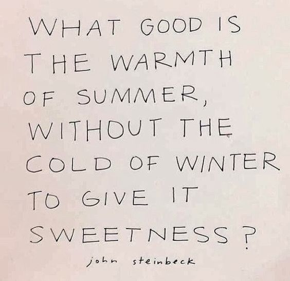 Great quote by John Steinbeck | As much as I complain about winter, summer would not be as wonderful without it :)