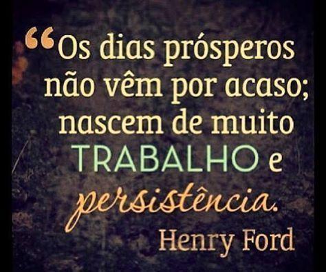 Os dias prósperos não vêm por acaso; nascem de muito trabalho e persistência. Henry Ford