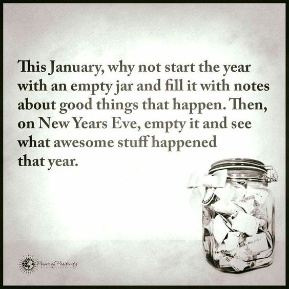 This January, why not start the year with an empty jar and fill it with notes about good things that happen. Then on New Years Eve, empty it and see what awesome stuff happened that year.: