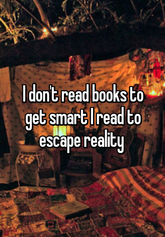 """I don't read books to get smart I read to escape reality "":"