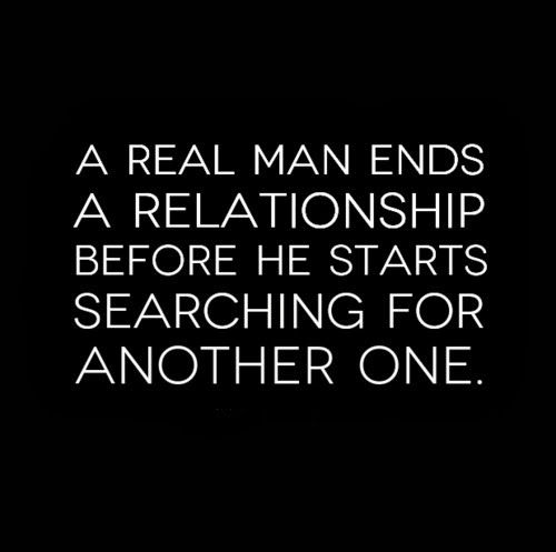 A real man ends a relationship before he starts searching for another one. #men #relationships #quotes