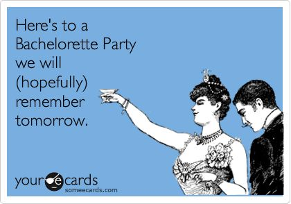 Here's to a Bachelorette Party we will (hopefully) remember tomorrow.