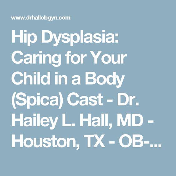 Hip Dysplasia: Caring for Your Child in a Body (Spica) Cast - Dr. Hailey L. Hall, MD - Houston, TX - OB-GYN, da Vinci Minimally Invasive Surgery, Hysterectomy, Myomectomy, Sacrocolpopexy