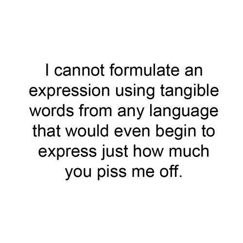 This says it all sometimes!! Lol Need to memorise this in order to use it one day...so want to be able to use it...although do I want to be that P'd off.