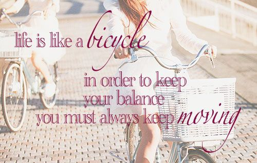 """Life is like a bicycle - in order to keep your balance you must always keep moving"""