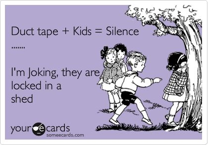 Duct tape Kids = Silence ....... I'm Joking, they are locked in a shed.
