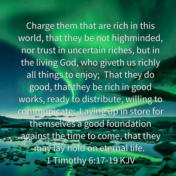 Charge them that are rich in this world, that they be not highminded, nor trust in uncertain riches, but in the living God, who giveth us richly all things to enjoy; 18 That they do good, that they be rich in good works, ready to distribute, willing to communicate; 19 Laying up in store for themselves a good foundation against the time to come, that they may lay hold on eternal life. 1 Timothy 6:17-19