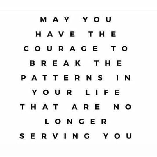 May You The Courage To Break The Patterns In Your Life That Are No