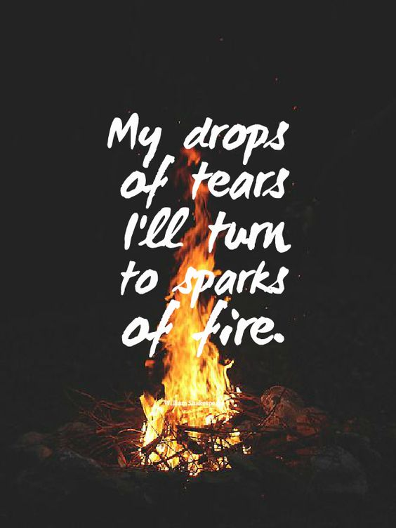 """My drops of tears I'll turn to sparks of fire."" - William Shakespeare"