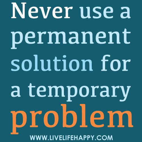 Image result for permanent solution to a temporary problem quote
