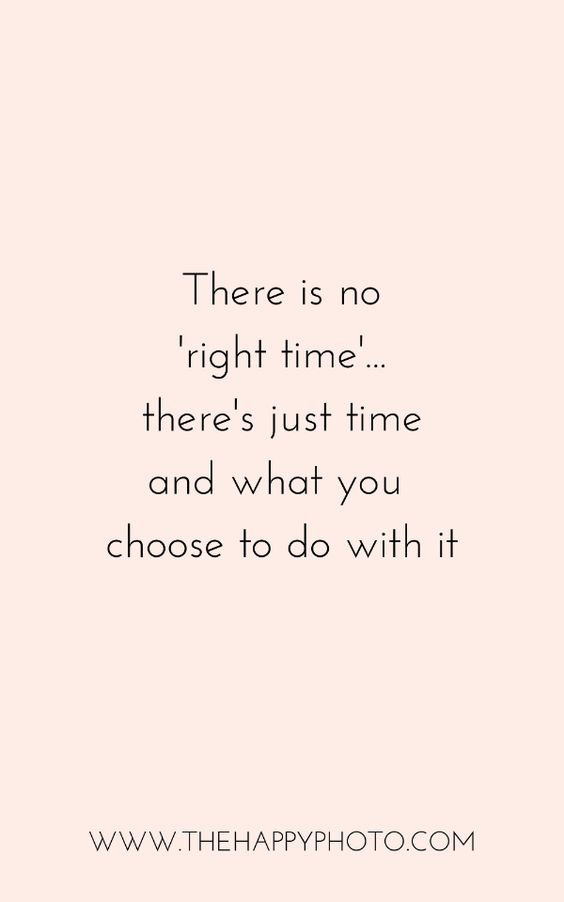 Time is a precious gift. Stop waiting for the right time and embrace the time you have now.  Face your fears, live life to the fullest.