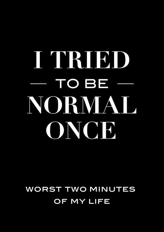Vielleicht bin ich nicht normal... aber ich bin stolz drauf.