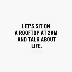 Let's sit on a rooftop at 2am and talk about life...