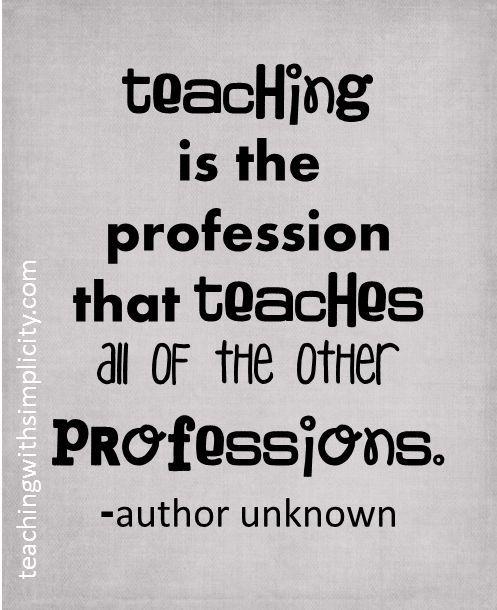 Teachers Teach All Other Professions Absolutely Motivation For Teachers Th Teacher Quotes Inspirational Teacher Motivation Education Quotes For Teachers