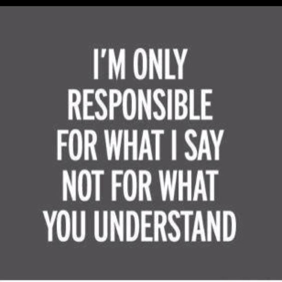 and you know what you say, you're not responsible for what I understand