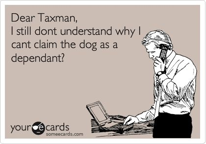Dear Taxman, I still don't understand why I can't claim the dog as a dependent. Ecard.: