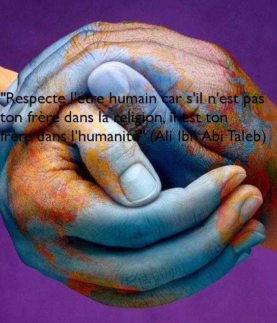 """""""Respecte l'etre humain car s'il n'est pas ton frère dans la religion, il est ton frère dans l'humanité"""" (Ali Ibn Abi Taleb)"""