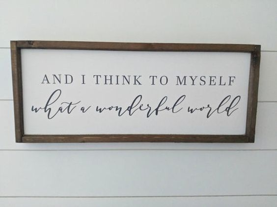 AND I THINK TO MYSELF WHAT A WONDERFUL WORLD Sign Size: 25 x 10 (may vary by up to 1/2) Background: Antique White Lettering: Charcoal Gray Frame: Farmhouse Walnut Back: unfinished wood Turnaround Time: Please See Shop Announcement This is a 100% hand painted and distressed