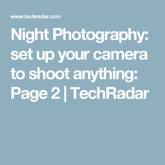 Night Photography: set up your camera to shoot anything: Page 2 | TechRadar