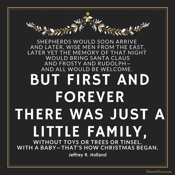 """Elder Jeffrey R. Holland: """"Shepherds would soon arrive and later, wise men from the East. Later yet the memory of that night would bring Santa Claus and Frosty and Rudolph — and all would be welcome. But first and forever there was just a little family, without toys or trees or tinsel. With a baby — that's how Christmas began."""" #lds #quotes #Christmas"""