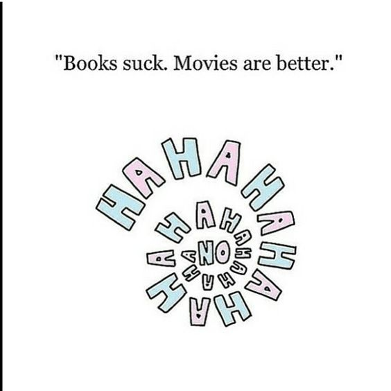 WTH!? Read the BOOK, you uneducated and incompetent human being! The books are always better!