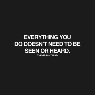 Everything you do doesn't need to be see or heard.